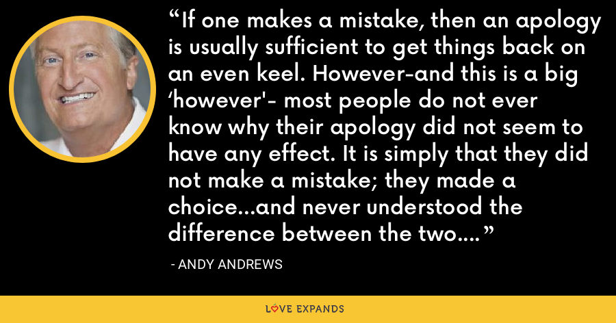 If one makes a mistake, then an apology is usually sufficient to get things back on an even keel. However-and this is a big 'however'- most people do not ever know why their apology did not seem to have any effect. It is simply that they did not make a mistake; they made a choice…and never understood the difference between the two. - Andy Andrews