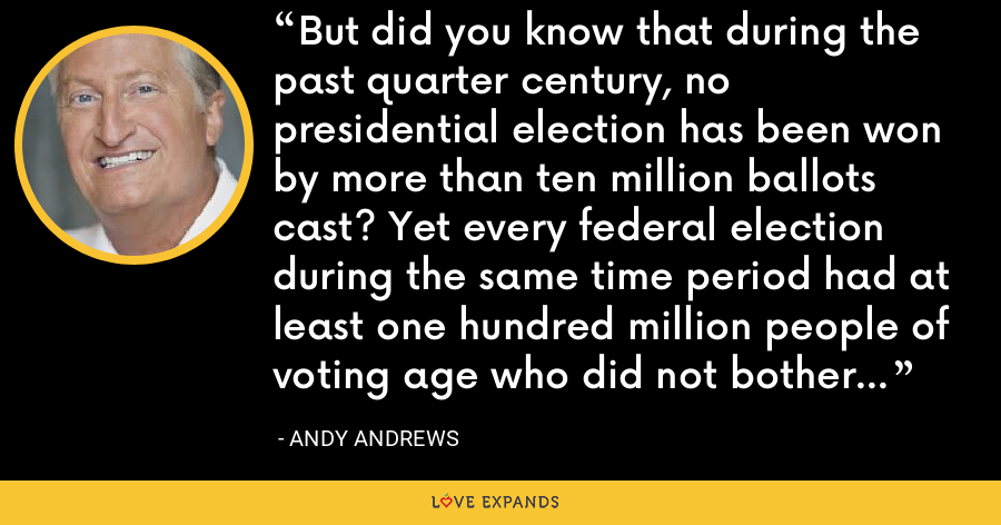 But did you know that during the past quarter century, no presidential election has been won by more than ten million ballots cast? Yet every federal election during the same time period had at least one hundred million people of voting age who did not bother to vote! - Andy Andrews