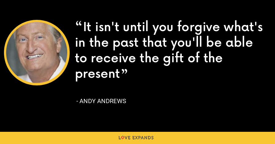 It isn't until you forgive what's in the past that you'll be able to receive the gift of the present - Andy Andrews