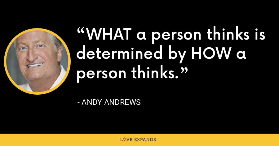 WHAT a person thinks is determined by HOW a person thinks. - Andy Andrews