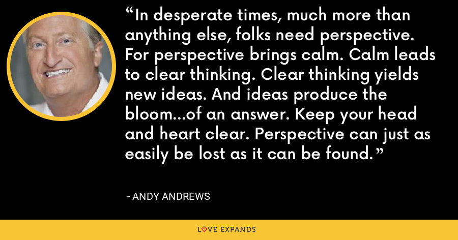 In desperate times, much more than anything else, folks need perspective. For perspective brings calm. Calm leads to clear thinking. Clear thinking yields new ideas. And ideas produce the bloom...of an answer. Keep your head and heart clear. Perspective can just as easily be lost as it can be found. - Andy Andrews