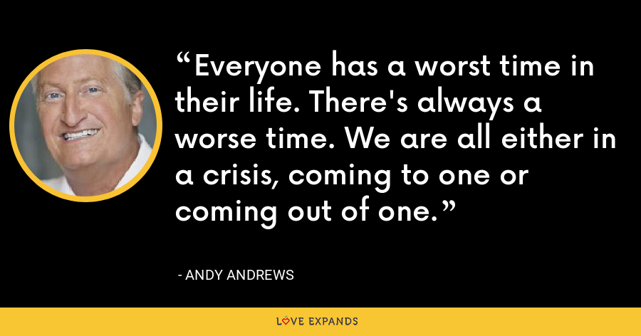Everyone has a worst time in their life. There's always a worse time. We are all either in a crisis, coming to one or coming out of one. - Andy Andrews