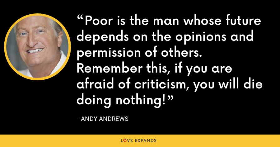 Poor is the man whose future depends on the opinions and permission of others. Remember this, if you are afraid of criticism, you will die doing nothing! - Andy Andrews
