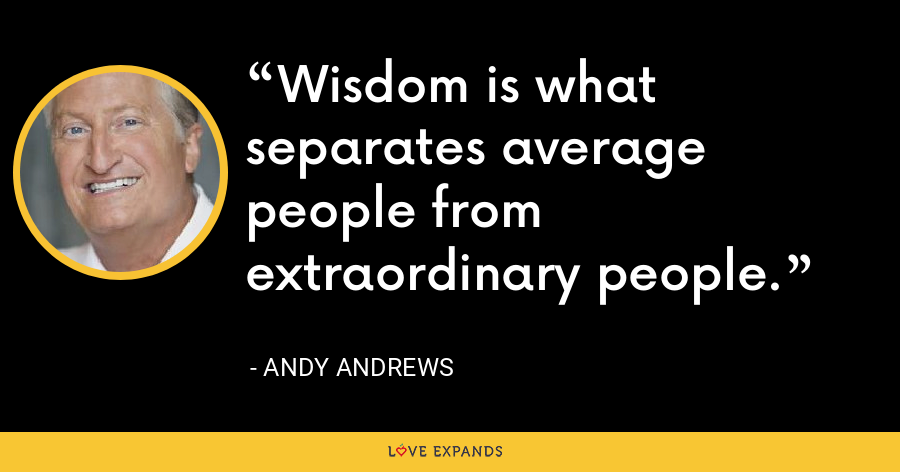 Wisdom is what separates average people from extraordinary people. - Andy Andrews