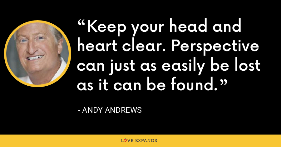 Keep your head and heart clear. Perspective can just as easily be lost as it can be found. - Andy Andrews