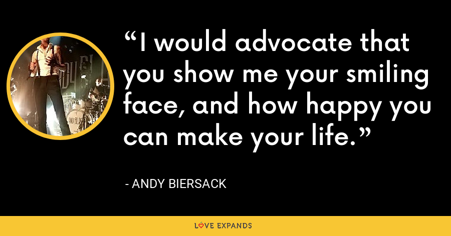 I would advocate that you show me your smiling face, and how happy you can make your life. - Andy Biersack