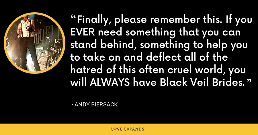 Finally, please remember this. If you EVER need something that you can stand behind, something to help you to take on and deflect all of the hatred of this often cruel world, you will ALWAYS have Black Veil Brides. - Andy Biersack