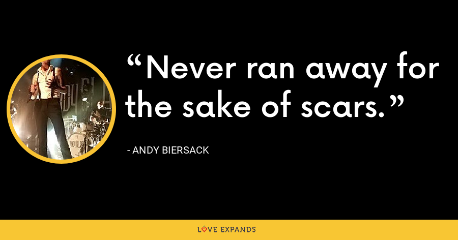 Never ran away for the sake of scars. - Andy Biersack