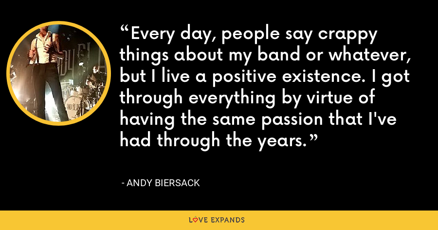 Every day, people say crappy things about my band or whatever, but I live a positive existence. I got through everything by virtue of having the same passion that I've had through the years. - Andy Biersack