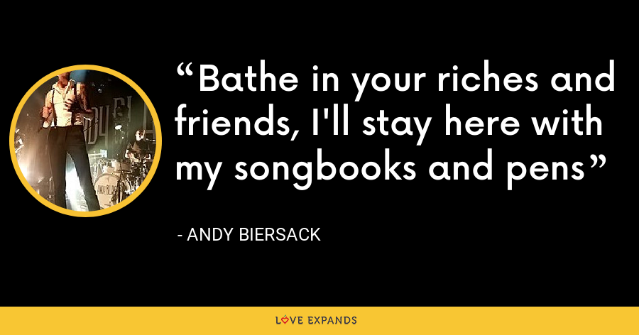 Bathe in your riches and friends, I'll stay here with my songbooks and pens - Andy Biersack