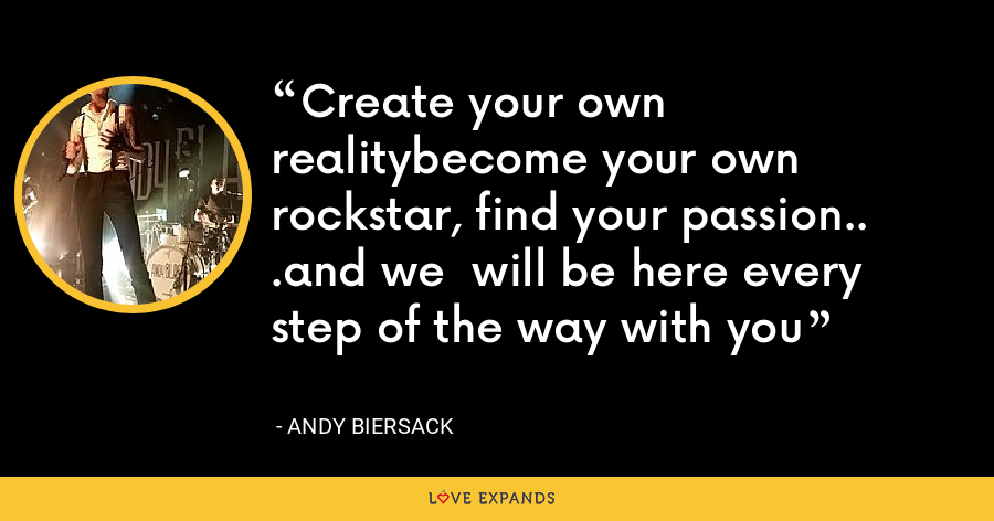 Create your own realitybecome your own rockstar, find your passion.. .and we  will be here every step of the way with you - Andy Biersack