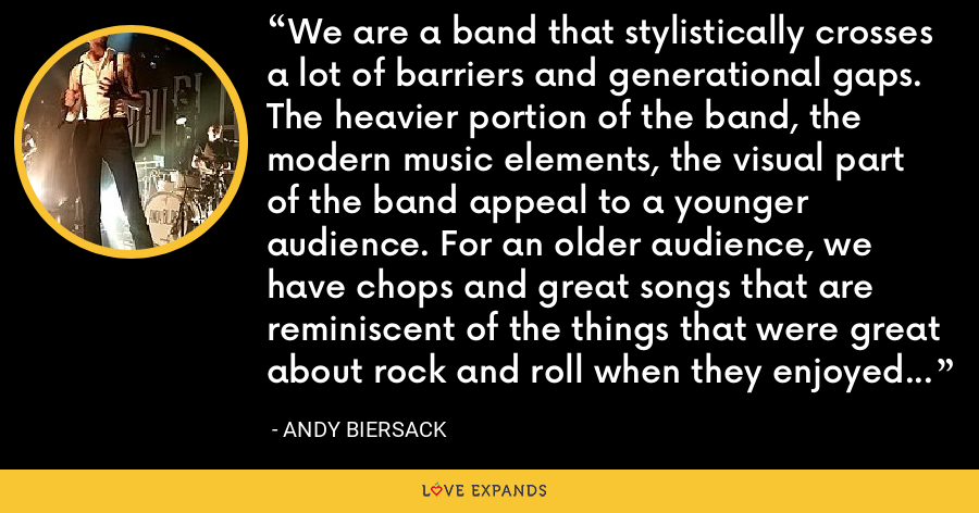 We are a band that stylistically crosses a lot of barriers and generational gaps. The heavier portion of the band, the modern music elements, the visual part of the band appeal to a younger audience. For an older audience, we have chops and great songs that are reminiscent of the things that were great about rock and roll when they enjoyed it. We're the kind of band that can cross those lines. - Andy Biersack