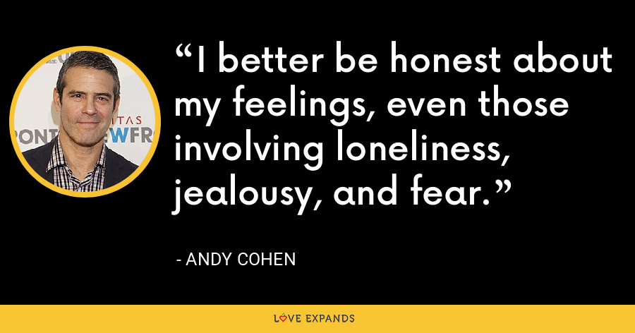 I better be honest about my feelings, even those involving loneliness, jealousy, and fear. - Andy Cohen