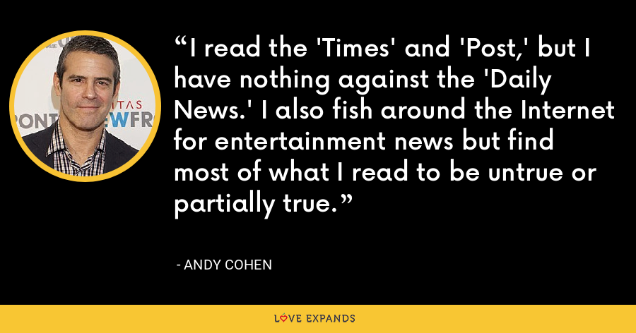 I read the 'Times' and 'Post,' but I have nothing against the 'Daily News.' I also fish around the Internet for entertainment news but find most of what I read to be untrue or partially true. - Andy Cohen