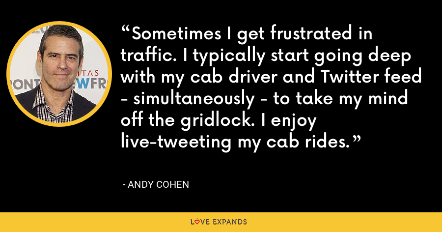 Sometimes I get frustrated in traffic. I typically start going deep with my cab driver and Twitter feed - simultaneously - to take my mind off the gridlock. I enjoy live-tweeting my cab rides. - Andy Cohen