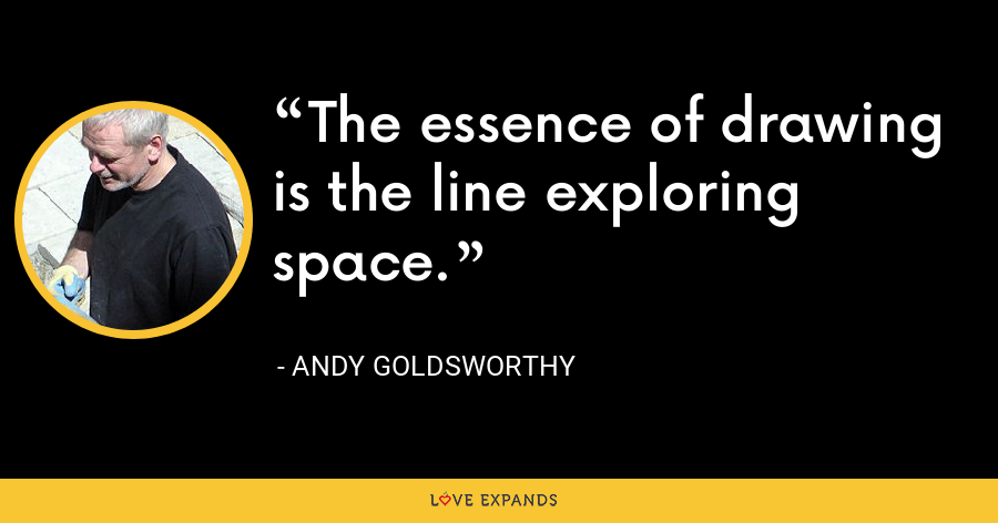 The essence of drawing is the line exploring space. - Andy Goldsworthy