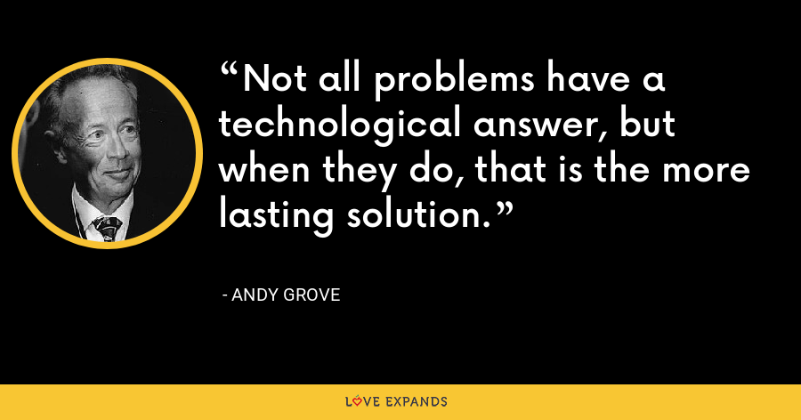 Not all problems have a technological answer, but when they do, that is the more lasting solution. - Andy Grove
