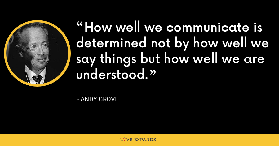How well we communicate is determined not by how well we say things but how well we are understood. - Andy Grove
