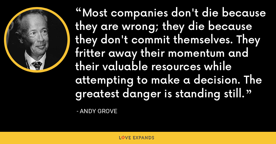 Most companies don't die because they are wrong; they die because they don't commit themselves. They fritter away their momentum and their valuable resources while attempting to make a decision. The greatest danger is standing still. - Andy Grove