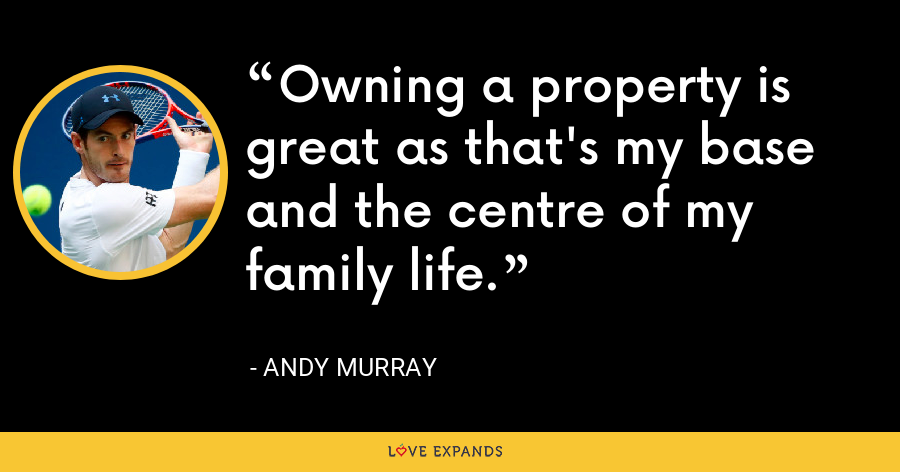 Owning a property is great as that's my base and the centre of my family life. - Andy Murray