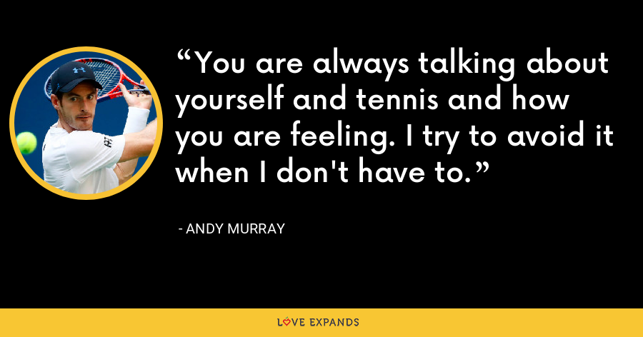 You are always talking about yourself and tennis and how you are feeling. I try to avoid it when I don't have to. - Andy Murray