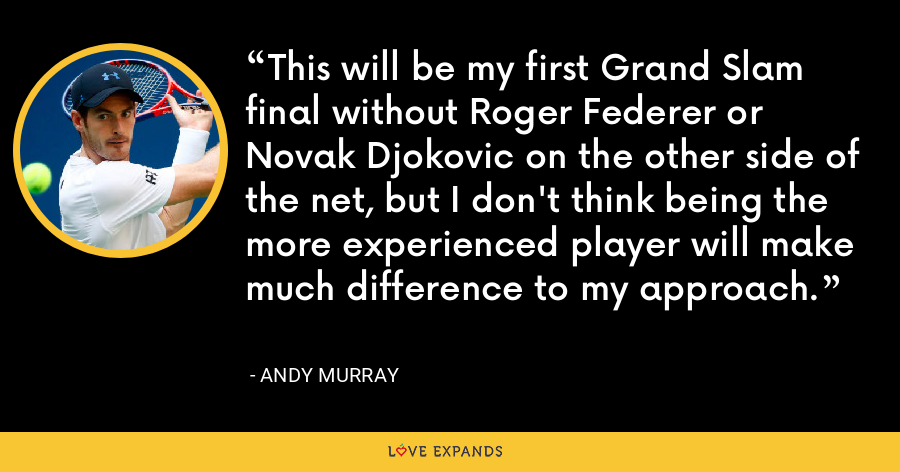 This will be my first Grand Slam final without Roger Federer or Novak Djokovic on the other side of the net, but I don't think being the more experienced player will make much difference to my approach. - Andy Murray