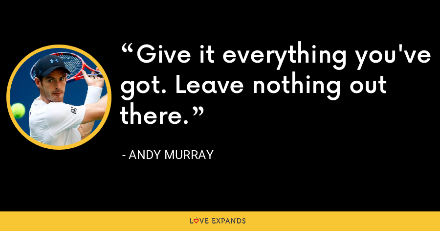 Give it everything you've got. Leave nothing out there. - Andy Murray