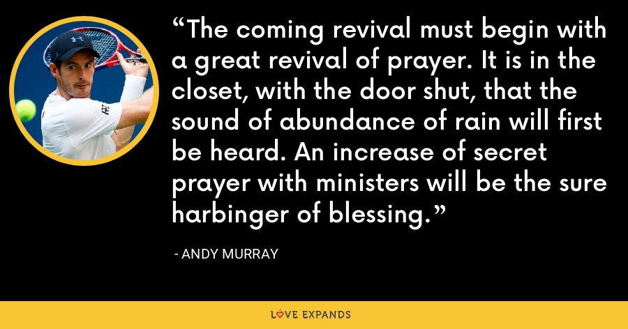 The coming revival must begin with a great revival of prayer. It is in the closet, with the door shut, that the sound of abundance of rain will first be heard. An increase of secret prayer with ministers will be the sure harbinger of blessing. - Andy Murray