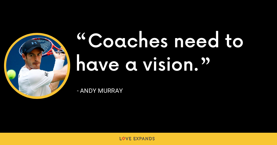 Coaches need to have a vision. - Andy Murray