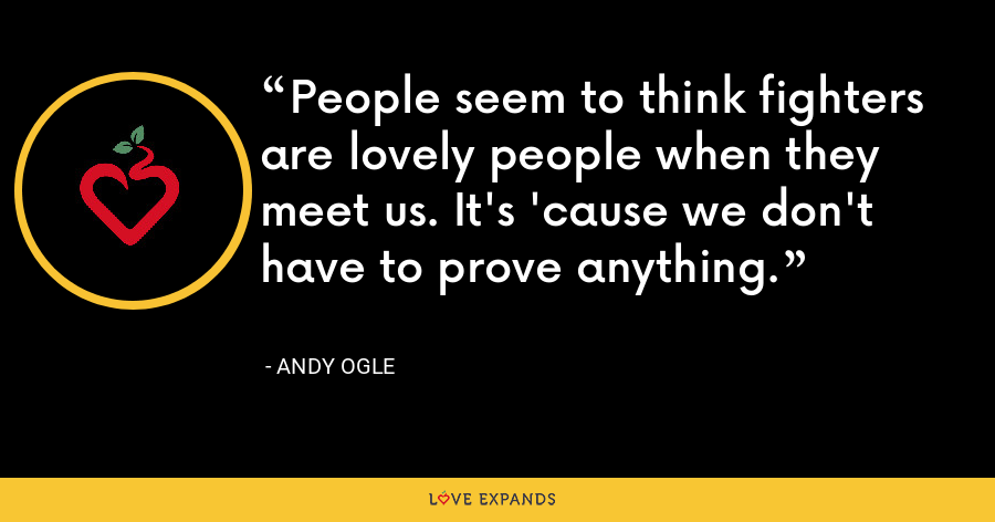 People seem to think fighters are lovely people when they meet us. It's 'cause we don't have to prove anything. - Andy Ogle