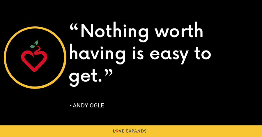 Nothing worth having is easy to get. - Andy Ogle