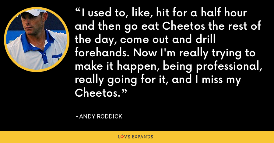 I used to, like, hit for a half hour and then go eat Cheetos the rest of the day, come out and drill forehands. Now I'm really trying to make it happen, being professional, really going for it, and I miss my Cheetos. - Andy Roddick