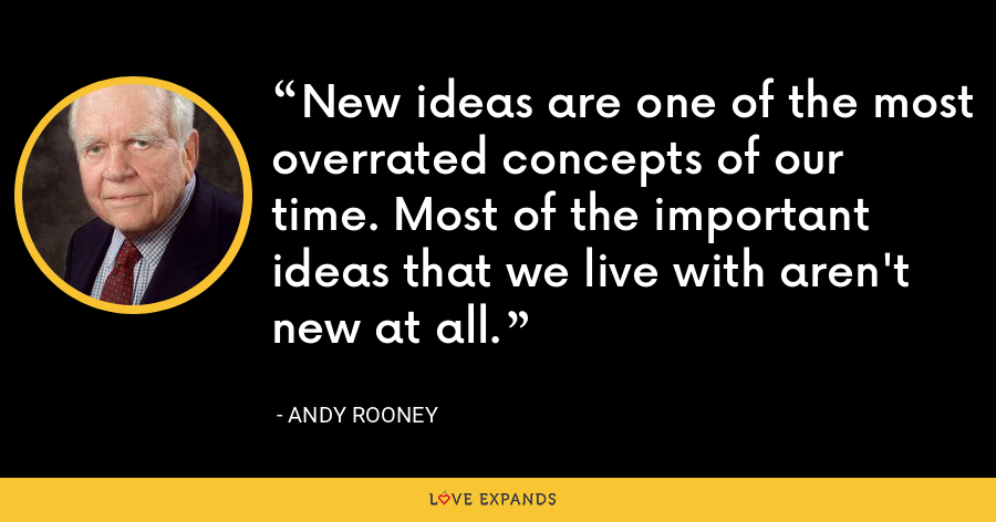 New ideas are one of the most overrated concepts of our time. Most of the important ideas that we live with aren't new at all. - Andy Rooney