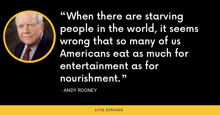 When there are starving people in the world, it seems wrong that so many of us Americans eat as much for entertainment as for nourishment. - Andy Rooney