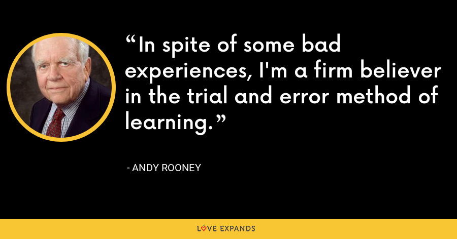 In spite of some bad experiences, I'm a firm believer in the trial and error method of learning. - Andy Rooney
