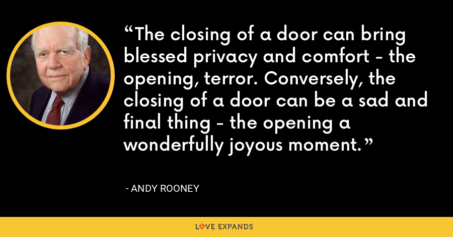 The closing of a door can bring blessed privacy and comfort - the opening, terror. Conversely, the closing of a door can be a sad and final thing - the opening a wonderfully joyous moment. - Andy Rooney