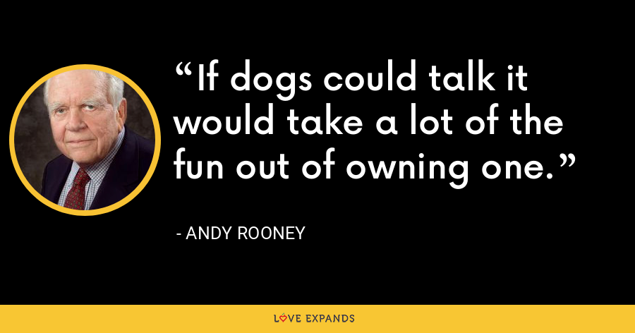 If dogs could talk it would take a lot of the fun out of owning one. - Andy Rooney