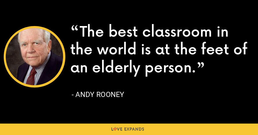The best classroom in the world is at the feet of an elderly person. - Andy Rooney