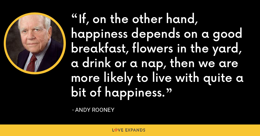 If, on the other hand, happiness depends on a good breakfast, flowers in the yard, a drink or a nap, then we are more likely to live with quite a bit of happiness. - Andy Rooney
