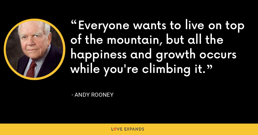 Everyone wants to live on top of the mountain, but all the happiness and growth occurs while you're climbing it. - Andy Rooney