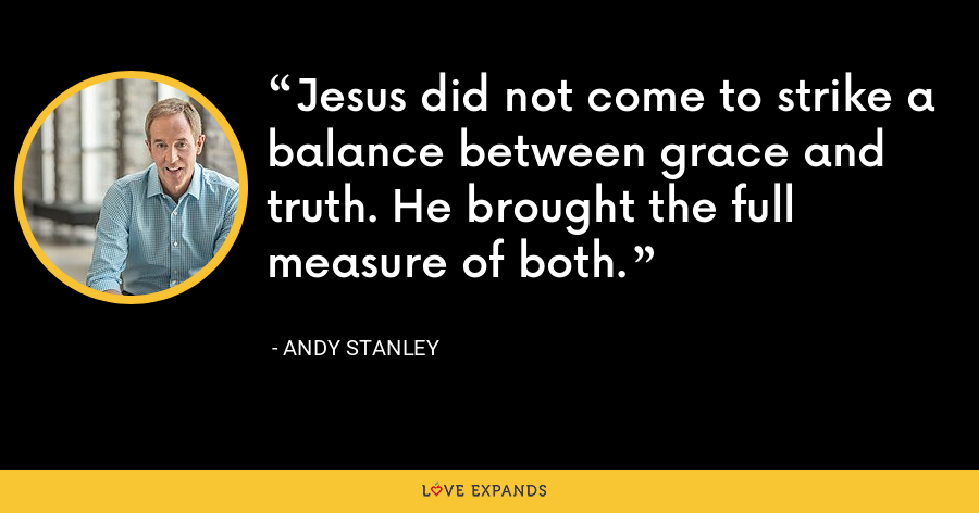 Jesus did not come to strike a balance between grace and truth. He brought the full measure of both. - Andy Stanley
