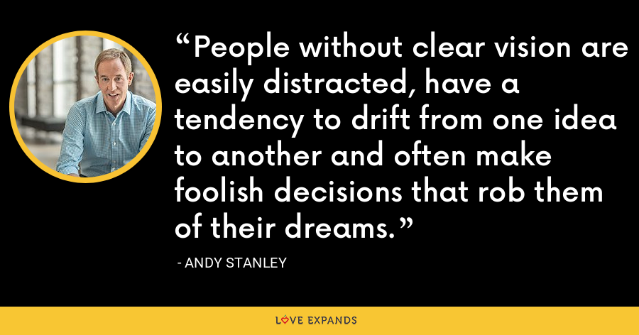 People without clear vision are easily distracted, have a tendency to drift from one idea to another and often make foolish decisions that rob them of their dreams. - Andy Stanley