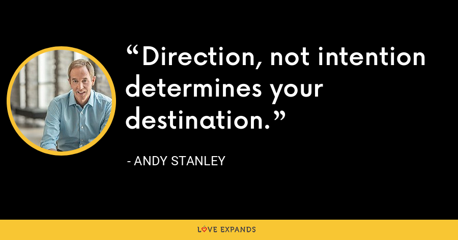 Direction, not intention determines your destination. - Andy Stanley
