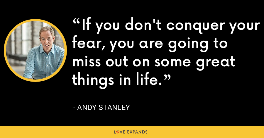 If you don't conquer your fear, you are going to miss out on some great things in life. - Andy Stanley