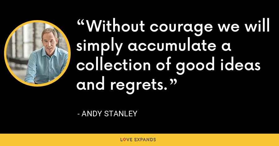Without courage we will simply accumulate a collection of good ideas and regrets. - Andy Stanley