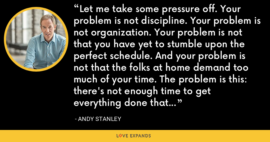 Let me take some pressure off. Your problem is not discipline. Your problem is not organization. Your problem is not that you have yet to stumble upon the perfect schedule. And your problem is not that the folks at home demand too much of your time. The problem is this: there's not enough time to get everything done that you're convinced—or others have convinced you—needs to get done. - Andy Stanley