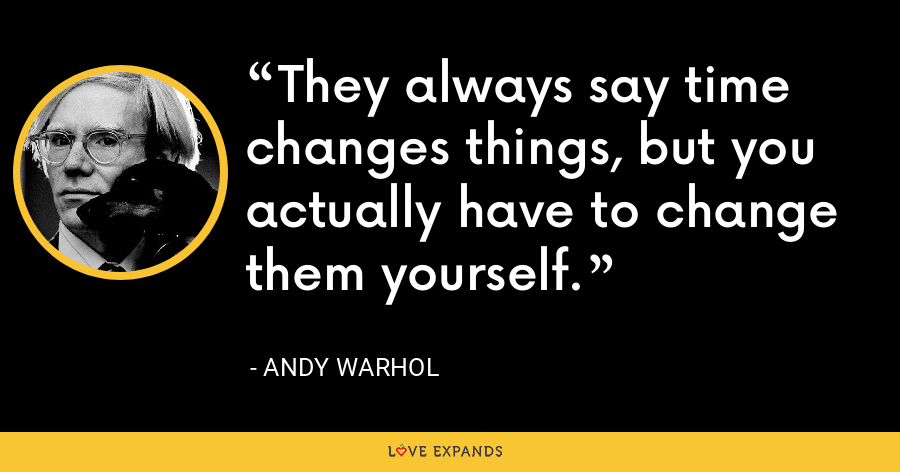 They always say time changes things, but you actually have to change them yourself. - Andy Warhol