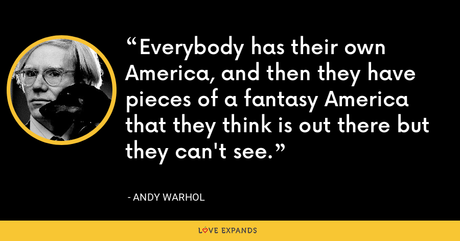 Everybody has their own America, and then they have pieces of a fantasy America that they think is out there but they can't see. - Andy Warhol