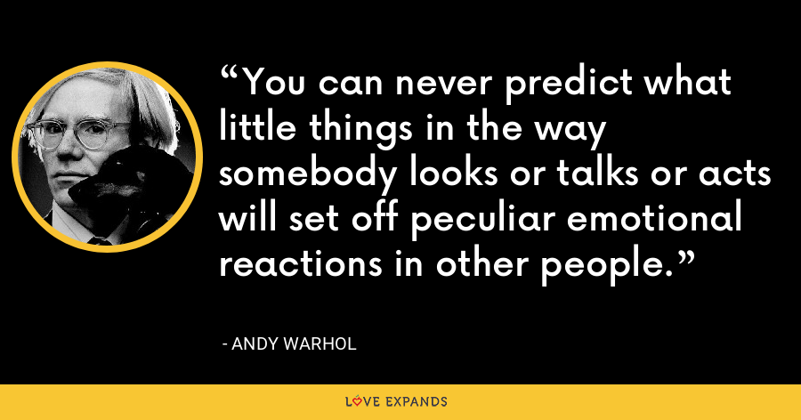 You can never predict what little things in the way somebody looks or talks or acts will set off peculiar emotional reactions in other people. - Andy Warhol