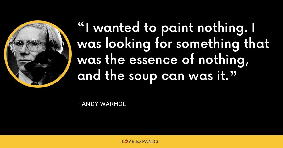 I wanted to paint nothing. I was looking for something that was the essence of nothing, and the soup can was it. - Andy Warhol